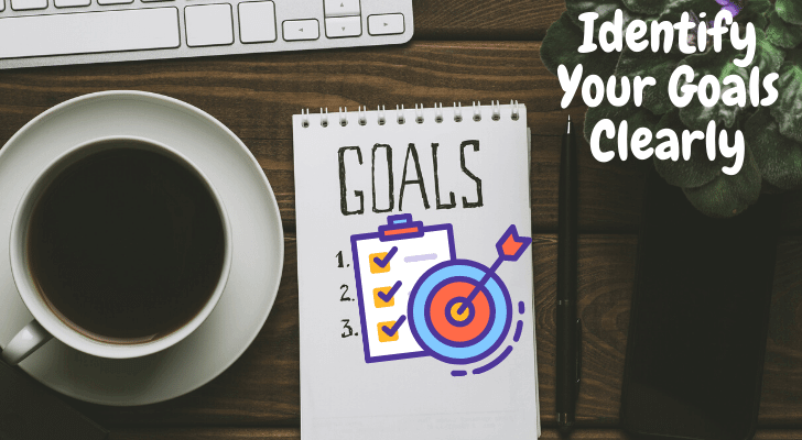 Identify Your Goals Clearly