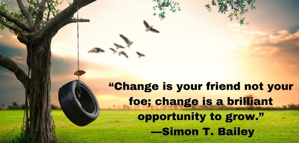 """""""Change is your friend not your foe; change is a brilliant opportunity to grow."""""""